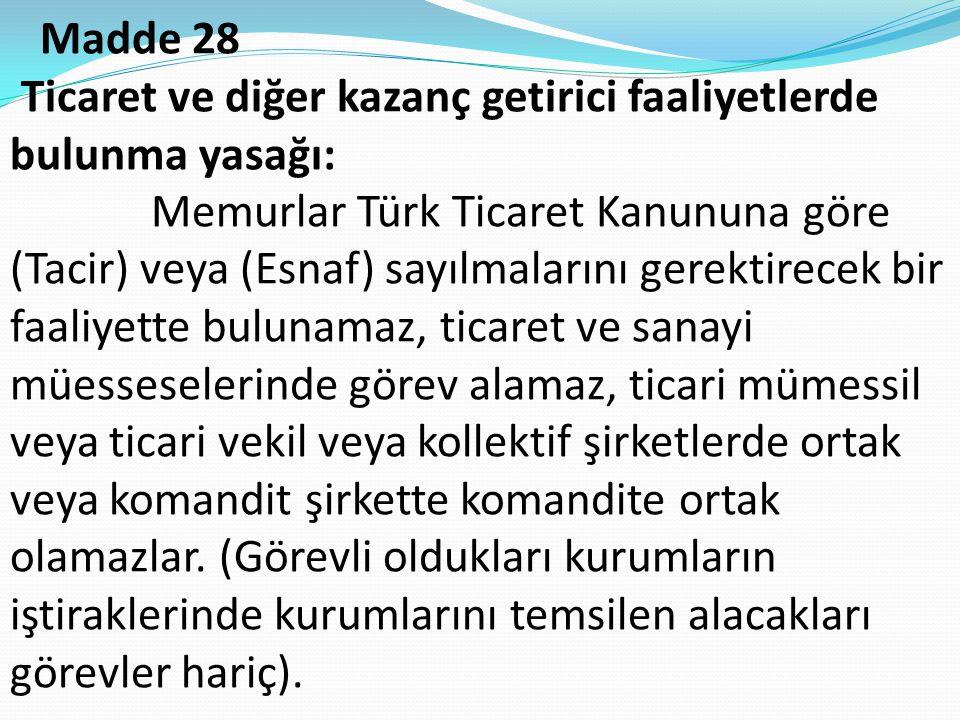 Madde 28 Ticaret ve diğer kazanç getirici faaliyetlerde bulunma yasağı: Memurlar Türk Ticaret Kanununa göre (Tacir) veya (Esnaf) sayılmalarını gerekti