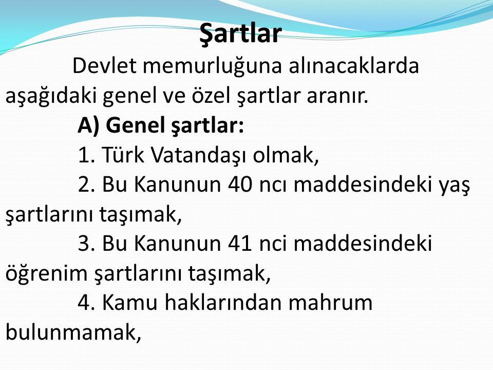 Şartlar Devlet memurluğuna alınacaklarda aşağıdaki genel ve özel şartlar aranır. A) Genel şartlar: 1. Türk Vatandaşı olmak, 2. Bu Kanunun 40 ncı madde
