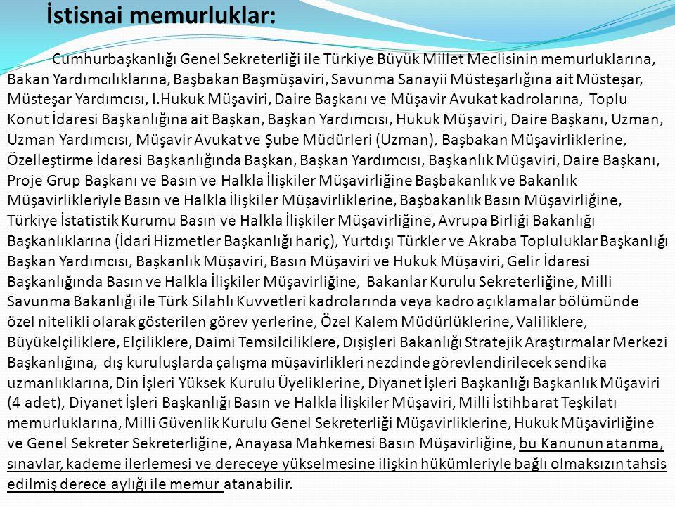 İstisnai memurluklar: Cumhurbaşkanlığı Genel Sekreterliği ile Türkiye Büyük Millet Meclisinin memurluklarına, Bakan Yardımcılıklarına, Başbakan Başmüşaviri, Savunma Sanayii Müsteşarlığına ait Müsteşar, Müsteşar Yardımcısı, I.Hukuk Müşaviri, Daire Başkanı ve Müşavir Avukat kadrolarına, Toplu Konut İdaresi Başkanlığına ait Başkan, Başkan Yardımcısı, Hukuk Müşaviri, Daire Başkanı, Uzman, Uzman Yardımcısı, Müşavir Avukat ve Şube Müdürleri (Uzman), Başbakan Müşavirliklerine, Özelleştirme İdaresi Başkanlığında Başkan, Başkan Yardımcısı, Başkanlık Müşaviri, Daire Başkanı, Proje Grup Başkanı ve Basın ve Halkla İlişkiler Müşavirliğine Başbakanlık ve Bakanlık Müşavirlikleriyle Basın ve Halkla İlişkiler Müşavirliklerine, Başbakanlık Basın Müşavirliğine, Türkiye İstatistik Kurumu Basın ve Halkla İlişkiler Müşavirliğine, Avrupa Birliği Bakanlığı Başkanlıklarına (İdari Hizmetler Başkanlığı hariç), Yurtdışı Türkler ve Akraba Topluluklar Başkanlığı Başkan Yardımcısı, Başkanlık Müşaviri, Basın Müşaviri ve Hukuk Müşaviri, Gelir İdaresi Başkanlığında Basın ve Halkla İlişkiler Müşavirliğine, Bakanlar Kurulu Sekreterliğine, Milli Savunma Bakanlığı ile Türk Silahlı Kuvvetleri kadrolarında veya kadro açıklamalar bölümünde özel nitelikli olarak gösterilen görev yerlerine, Özel Kalem Müdürlüklerine, Valiliklere, Büyükelçiliklere, Elçiliklere, Daimi Temsilciliklere, Dışişleri Bakanlığı Stratejik Araştırmalar Merkezi Başkanlığına, dış kuruluşlarda çalışma müşavirlikleri nezdinde görevlendirilecek sendika uzmanlıklarına, Din İşleri Yüksek Kurulu Üyeliklerine, Diyanet İşleri Başkanlığı Başkanlık Müşaviri (4 adet), Diyanet İşleri Başkanlığı Basın ve Halkla İlişkiler Müşaviri, Milli İstihbarat Teşkilatı memurluklarına, Milli Güvenlik Kurulu Genel Sekreterliği Müşavirliklerine, Hukuk Müşavirliğine ve Genel Sekreter Sekreterliğine, Anayasa Mahkemesi Basın Müşavirliğine, bu Kanunun atanma, sınavlar, kademe ilerlemesi ve dereceye yükselmesine ilişkin hükümleriyle bağlı olmaksızın tahsis edilmiş derec