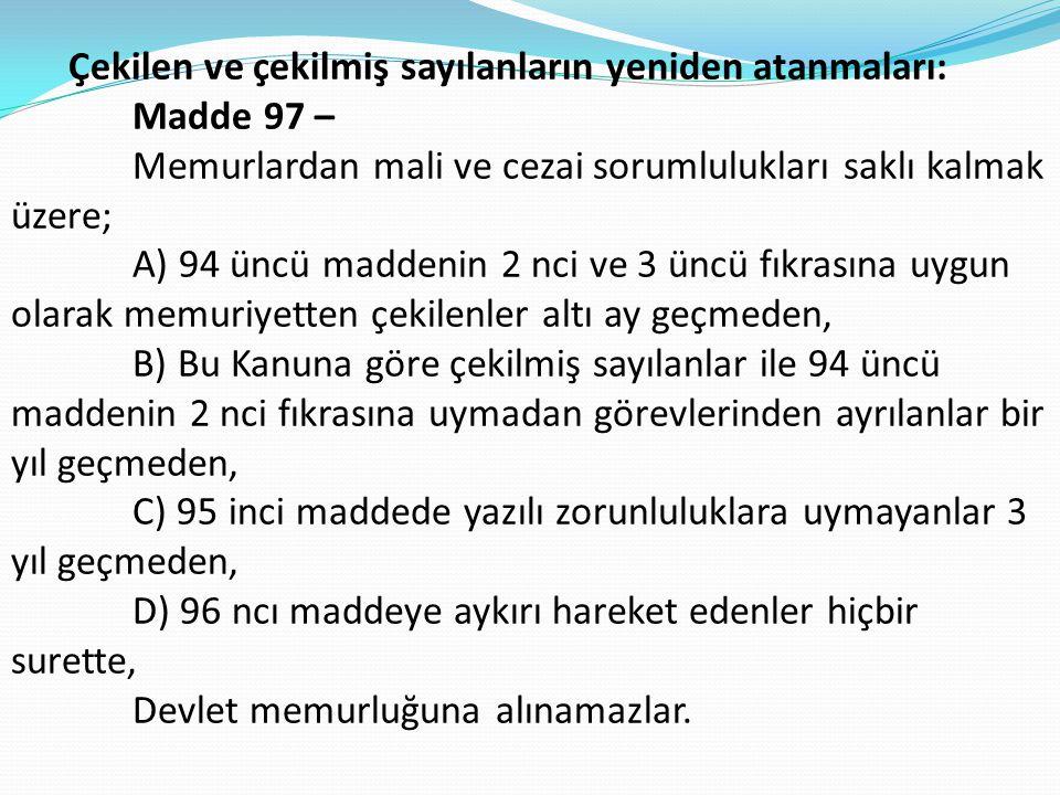 Çekilen ve çekilmiş sayılanların yeniden atanmaları: Madde 97 – Memurlardan mali ve cezai sorumlulukları saklı kalmak üzere; A) 94 üncü maddenin 2 nci ve 3 üncü fıkrasına uygun olarak memuriyetten çekilenler altı ay geçmeden, B) Bu Kanuna göre çekilmiş sayılanlar ile 94 üncü maddenin 2 nci fıkrasına uymadan görevlerinden ayrılanlar bir yıl geçmeden, C) 95 inci maddede yazılı zorunluluklara uymayanlar 3 yıl geçmeden, D) 96 ncı maddeye aykırı hareket edenler hiçbir surette, Devlet memurluğuna alınamazlar.