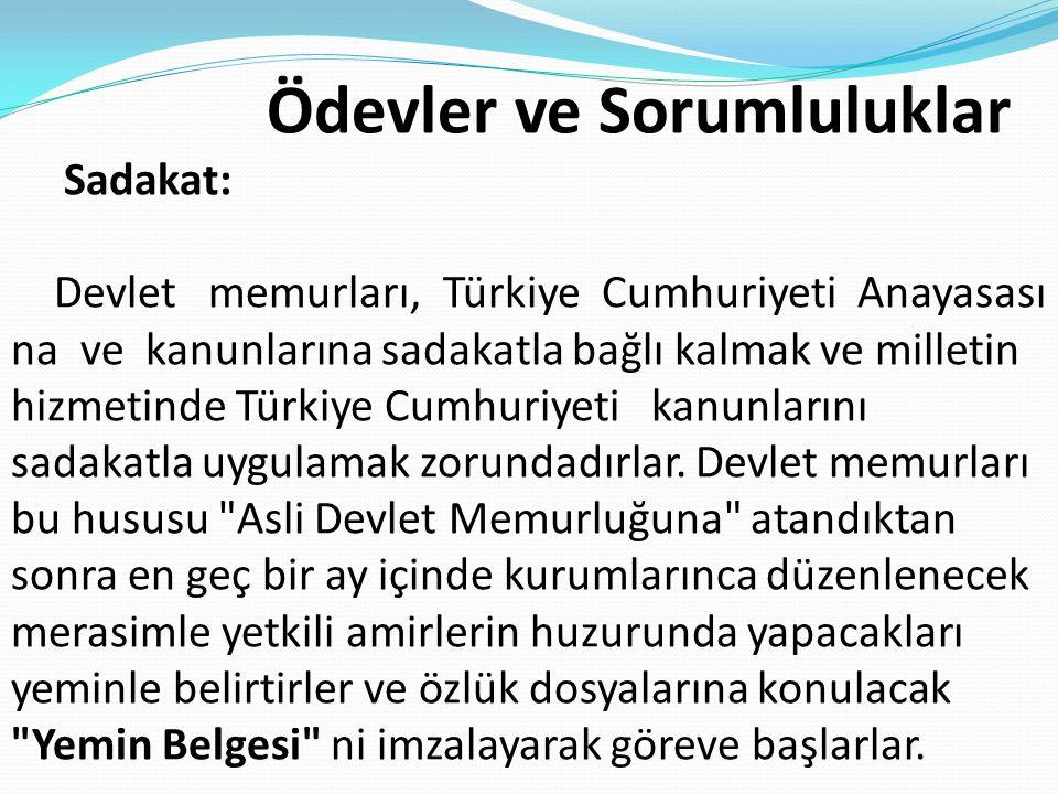 Ödevler ve Sorumluluklar Sadakat: Devlet memurları, Türkiye Cumhuriyeti Anayasası na ve kanunlarına sadakatla bağlı kalmak ve milletin hizmetinde Türkiye Cumhuriyeti kanunlarını sadakatla uygulamak zorundadırlar.