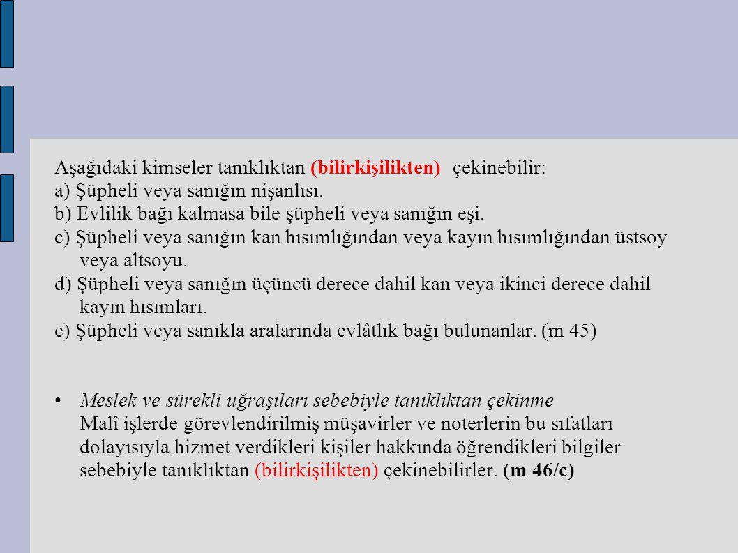 Aşağıdaki kimseler tanıklıktan (bilirkişilikten) çekinebilir: a) Şüpheli veya sanığın nişanlısı. b) Evlilik bağı kalmasa bile şüpheli veya sanığın eşi