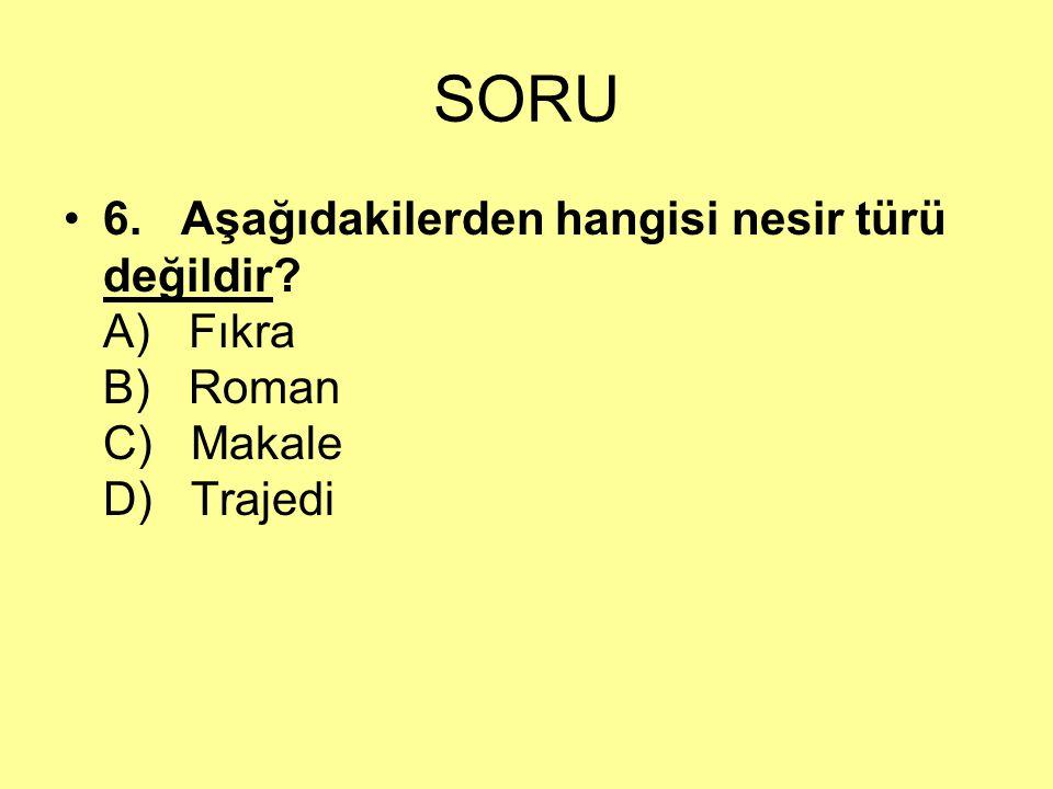SORU 6. Aşağıdakilerden hangisi nesir türü değildir? A) Fıkra B) Roman C) Makale D) Trajedi