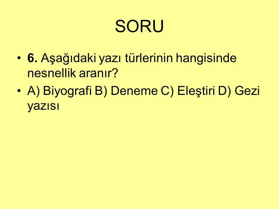 SORU 6. Aşağıdaki yazı türlerinin hangisinde nesnellik aranır? A) Biyografi B) Deneme C) Eleştiri D) Gezi yazısı