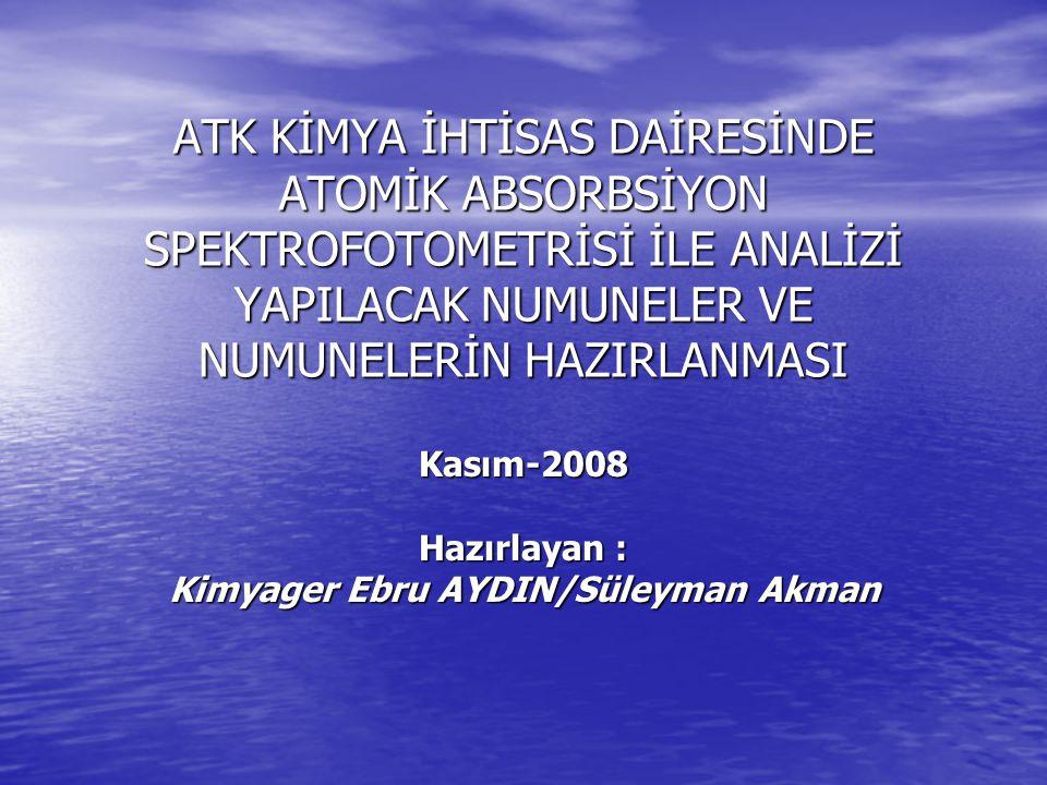 ATK KİMYA İHTİSAS DAİRESİNDE ATOMİK ABSORBSİYON SPEKTROFOTOMETRİSİ İLE ANALİZİ YAPILACAK NUMUNELER VE NUMUNELERİN HAZIRLANMASI Kasım-2008 Hazırlayan : Kimyager Ebru AYDIN/Süleyman Akman