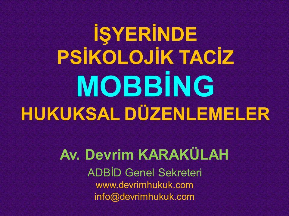 İŞYERİNDE PSİKOLOJİK TACİZ MOBBİNG HUKUKSAL DÜZENLEMELER Av. Devrim KARAKÜLAH ADBİD Genel Sekreteri www.devrimhukuk.com info@devrimhukuk.com