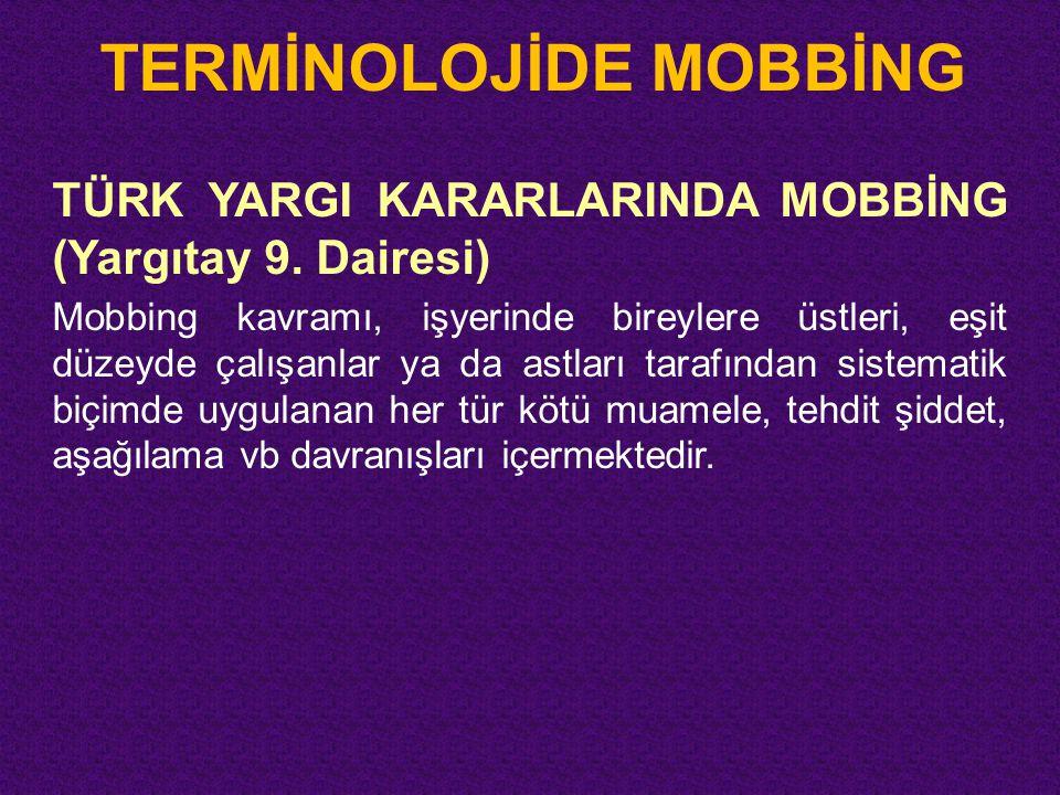 TERMİNOLOJİDE MOBBİNG TÜRK YARGI KARARLARINDA MOBBİNG (Yargıtay 9. Dairesi) Mobbing kavramı, işyerinde bireylere üstleri, eşit düzeyde çalışanlar ya d