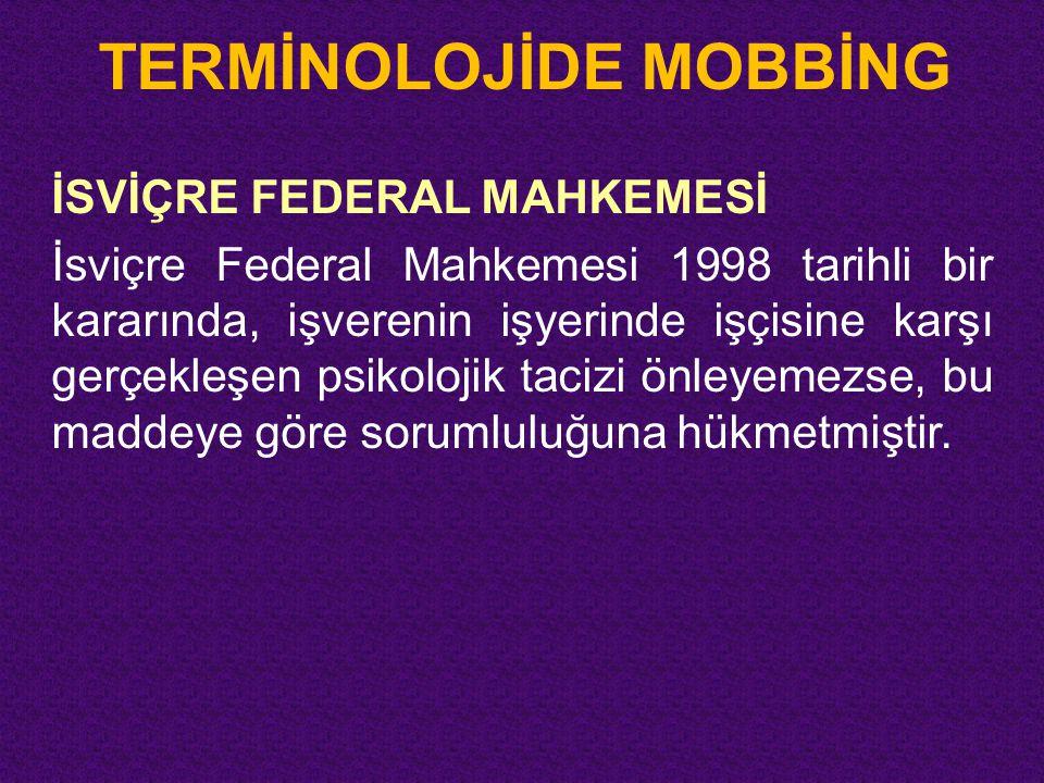 TERMİNOLOJİDE MOBBİNG İSVİÇRE FEDERAL MAHKEMESİ İsviçre Federal Mahkemesi 1998 tarihli bir kararında, işverenin işyerinde işçisine karşı gerçekleşen p