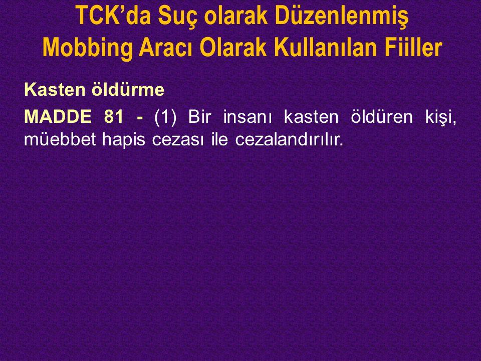 TCK'da Suç olarak Düzenlenmiş Mobbing Aracı Olarak Kullanılan Fiiller Kasten öldürme MADDE 81 - (1) Bir insanı kasten öldüren kişi, müebbet hapis ceza
