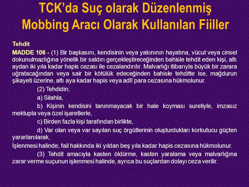 TCK'da Suç olarak Düzenlenmiş Mobbing Aracı Olarak Kullanılan Fiiller Tehdit MADDE 106 - (1) Bir başkasını, kendisinin veya yakınının hayatına, vücut