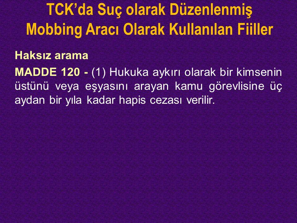 TCK'da Suç olarak Düzenlenmiş Mobbing Aracı Olarak Kullanılan Fiiller Haksız arama MADDE 120 - (1) Hukuka aykırı olarak bir kimsenin üstünü veya eşyas