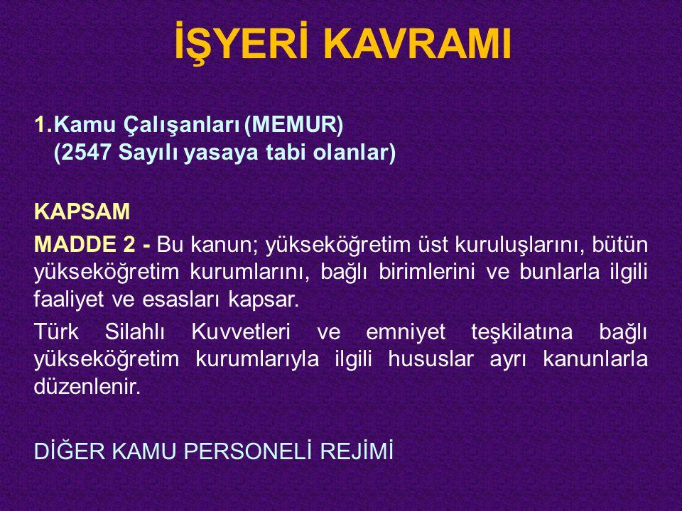 İŞYERİ KAVRAMI 1.Kamu Çalışanları (MEMUR) (2547 Sayılı yasaya tabi olanlar) KAPSAM MADDE 2 - Bu kanun; yükseköğretim üst kuruluşlarını, bütün yükseköğ