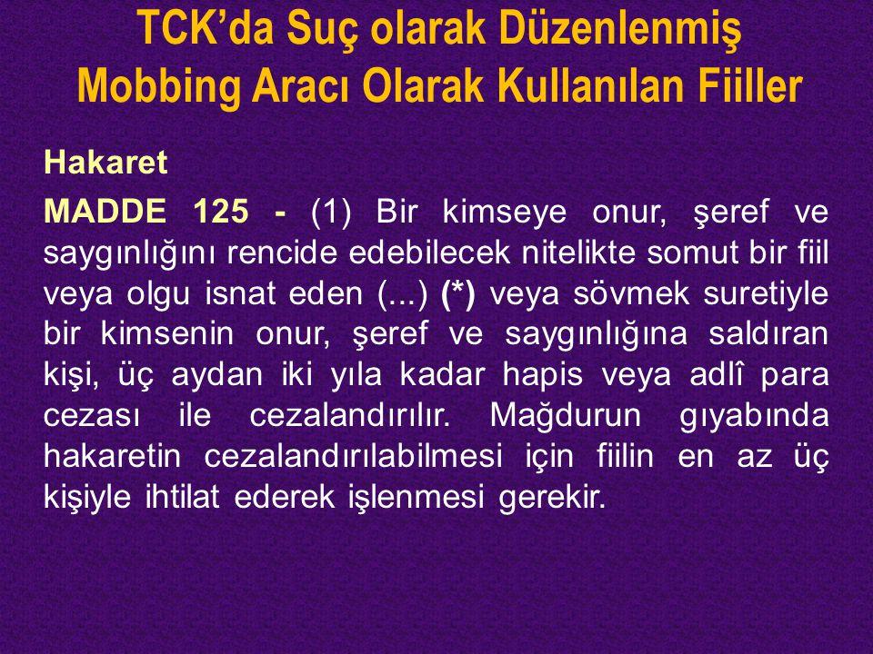 TCK'da Suç olarak Düzenlenmiş Mobbing Aracı Olarak Kullanılan Fiiller Hakaret MADDE 125 - (1) Bir kimseye onur, şeref ve saygınlığını rencide edebilec