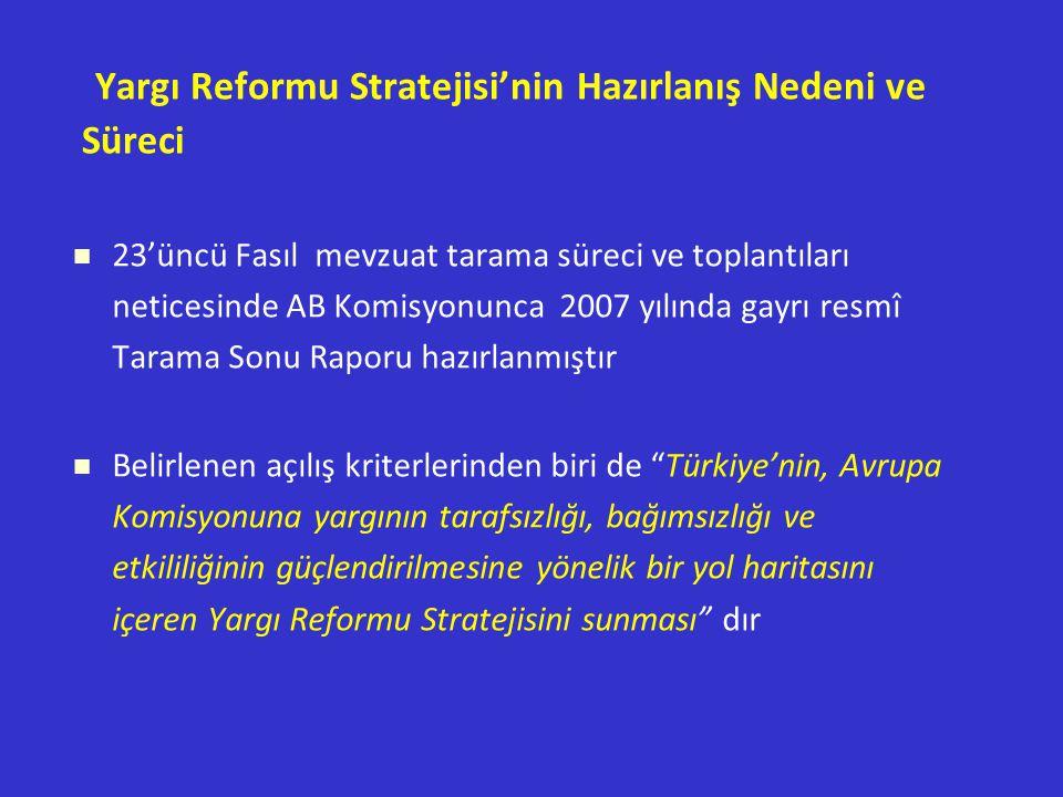 Yargı Reformu Stratejisi'nin Hazırlanış Nedeni ve Süreci 23'üncü Fasıl mevzuat tarama süreci ve toplantıları neticesinde AB Komisyonunca 2007 yılında gayrı resmî Tarama Sonu Raporu hazırlanmıştır Belirlenen açılış kriterlerinden biri de Türkiye'nin, Avrupa Komisyonuna yargının tarafsızlığı, bağımsızlığı ve etkililiğinin güçlendirilmesine yönelik bir yol haritasını içeren Yargı Reformu Stratejisini sunması dır