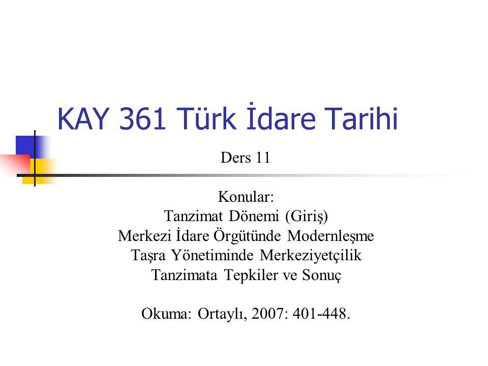 KAY 361 Türk İdare Tarihi Ders 11 Konular: Tanzimat Dönemi (Giriş) Merkezi İdare Örgütünde Modernleşme Taşra Yönetiminde Merkeziyetçilik Tanzimata Tep