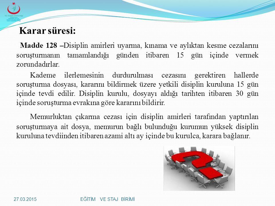 EĞİTİM VE STAJ BİRİMİ Karar süresi: Madde 128 –Disiplin amirleri uyarma, kınama ve aylıktan kesme cezalarını soruşturmanın tamamlandığı günden itibaren 15 gün içinde vermek zorundadırlar.