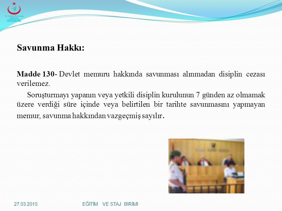EĞİTİM VE STAJ BİRİMİ Savunma Hakkı: Madde 130-Devlet memuru hakkında savunması alınmadan disiplin cezası verilemez.