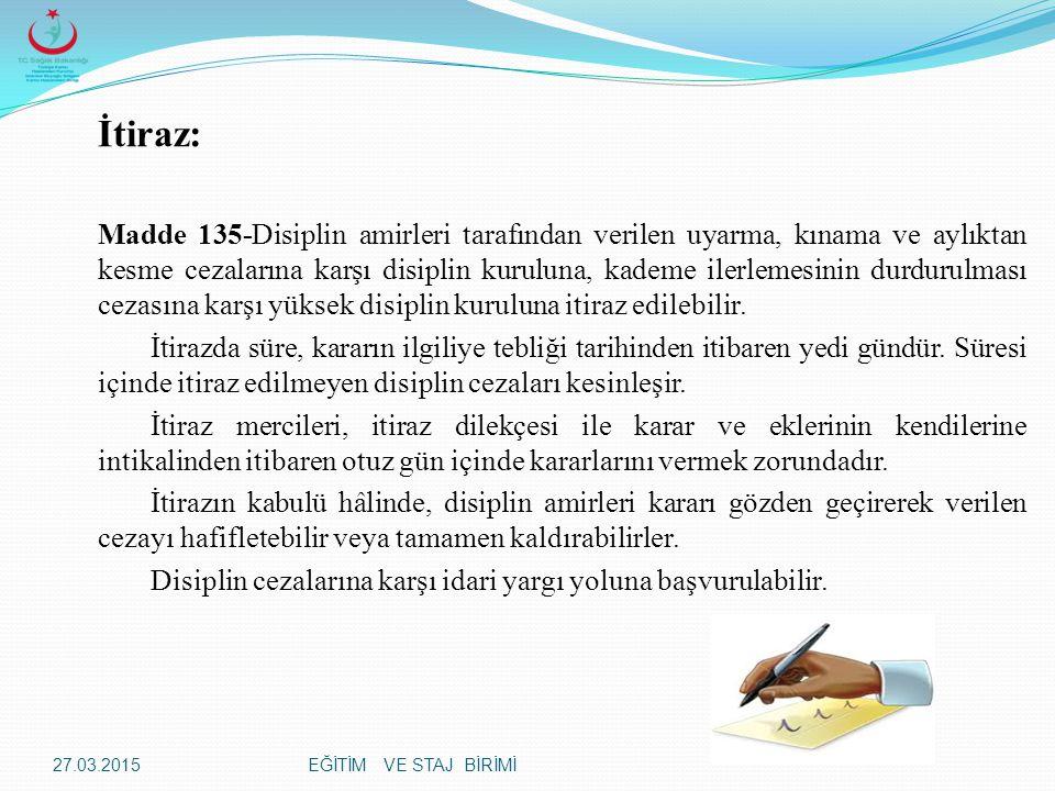 EĞİTİM VE STAJ BİRİMİ İtiraz: Madde 135-Disiplin amirleri tarafından verilen uyarma, kınama ve aylıktan kesme cezalarına karşı disiplin kuruluna, kademe ilerlemesinin durdurulması cezasına karşı yüksek disiplin kuruluna itiraz edilebilir.