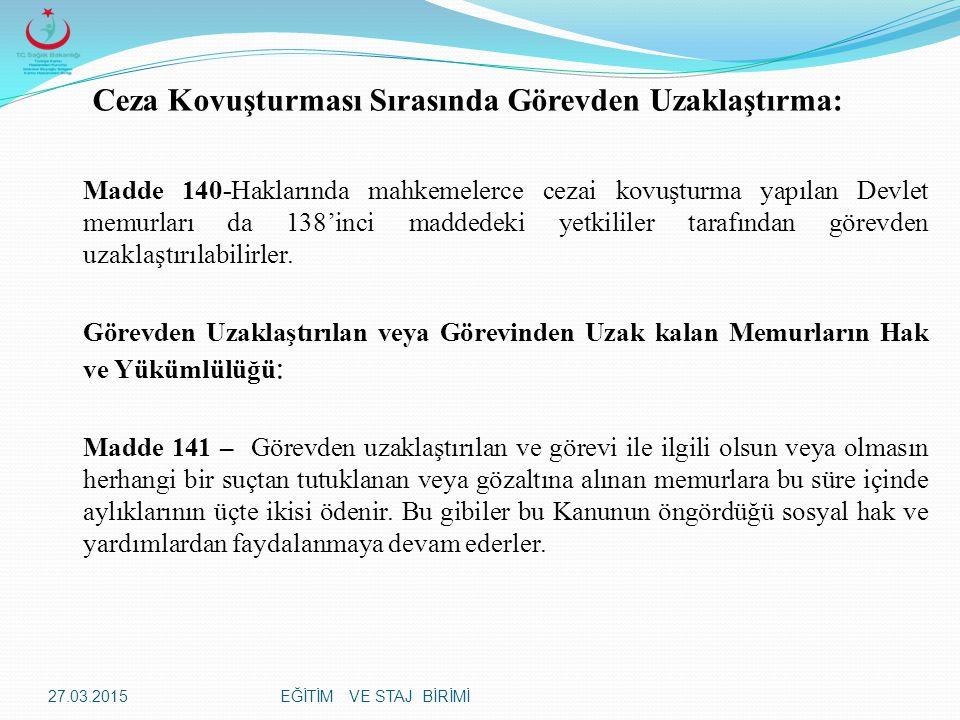 EĞİTİM VE STAJ BİRİMİ Ceza Kovuşturması Sırasında Görevden Uzaklaştırma: Madde 140-Haklarında mahkemelerce cezai kovuşturma yapılan Devlet memurları da 138'inci maddedeki yetkililer tarafından görevden uzaklaştırılabilirler.