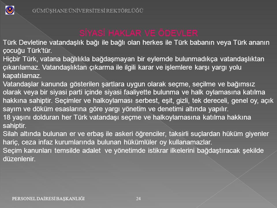 GÜMÜŞHANE ÜNİVERSİTESİ REKTÖRLÜĞÜ 24 PERSONEL DAİRESİ BAŞKANLIĞI SİYASİ HAKLAR VE ÖDEVLER Türk Devletine vatandaşlık bağı ile bağlı olan herkes ile Tü
