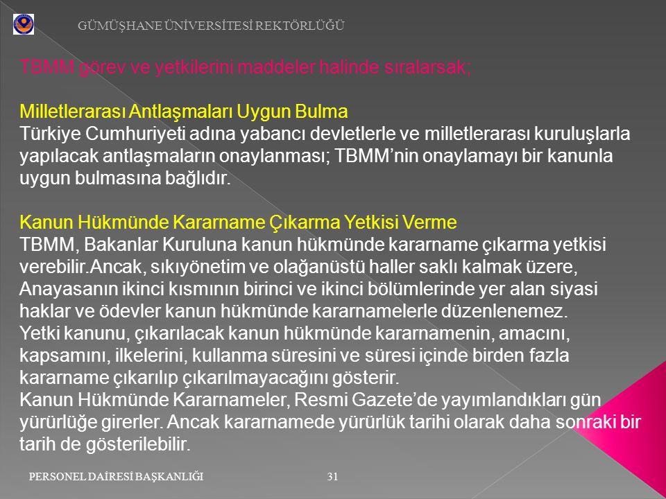 TBMM görev ve yetkilerini maddeler halinde sıralarsak; Milletlerarası Antlaşmaları Uygun Bulma Türkiye Cumhuriyeti adına yabancı devletlerle ve millet