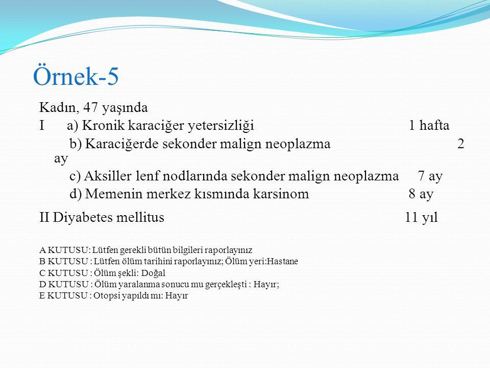 Örnek-5 Kadın, 47 yaşında I a) Kronik karaciğer yetersizliği 1 hafta b) Karaciğerde sekonder malign neoplazma 2 ay c) Aksiller lenf nodlarında sekonde