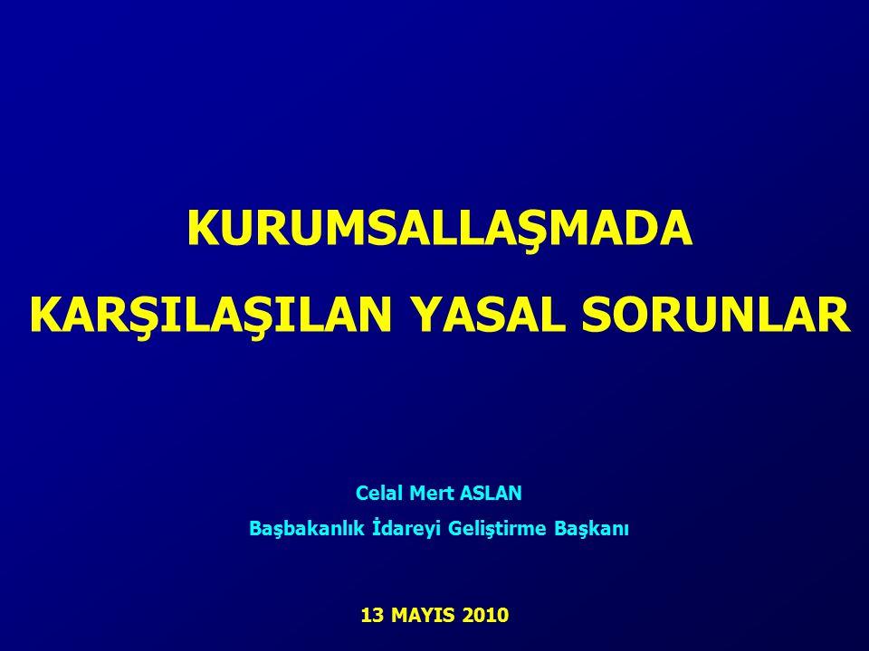 KURUMSALLAŞMADA KARŞILAŞILAN YASAL SORUNLAR Celal Mert ASLAN Başbakanlık İdareyi Geliştirme Başkanı 13 MAYIS 2010
