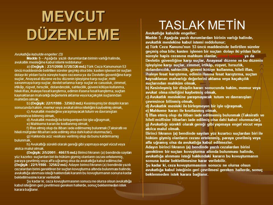 MEVCUT DÜZENLEME TASLAK METİN Avukatlığa kabulde engeller: (3) Madde 5 – Aşağıda yazılı durumlardan birinin varlığı halinde, avukatlık mesleğine kabul