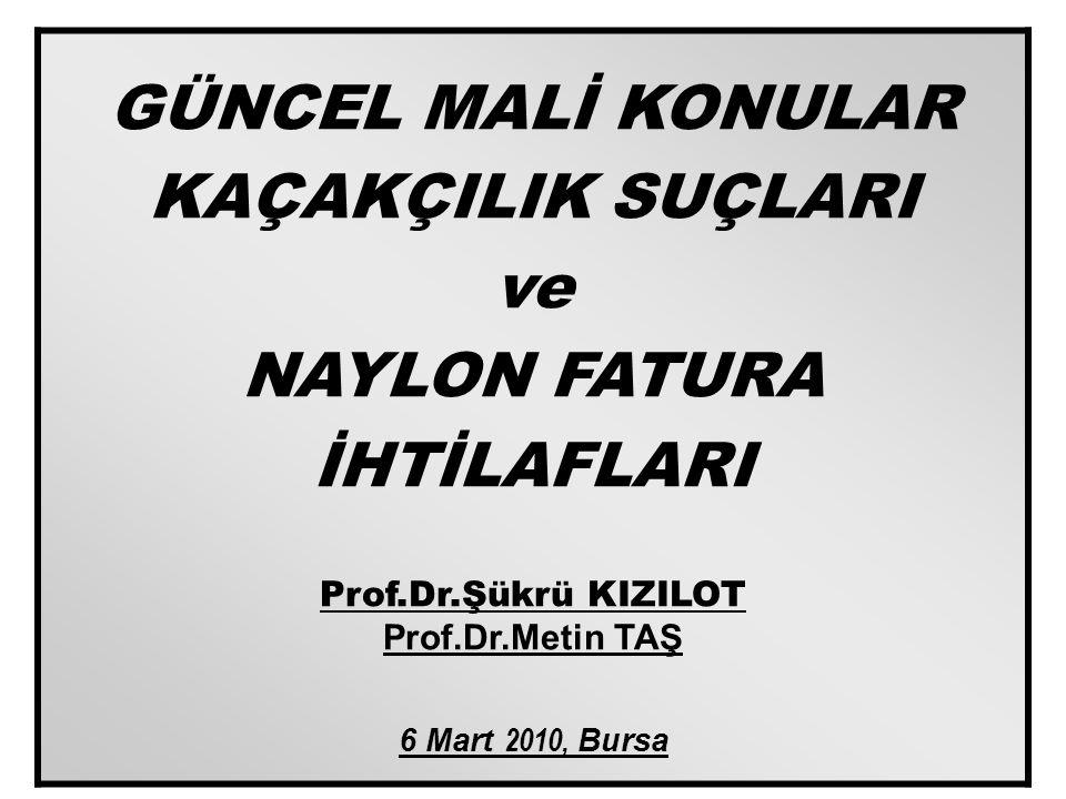 11 GÜNCEL MALİ KONULAR KAÇAKÇILIK SUÇLARI ve NAYLON FATURA İHTİLAFLARI Prof.Dr.Şükrü KIZILOT Prof.Dr.Metin TAŞ 6 Mart 2010, Bursa