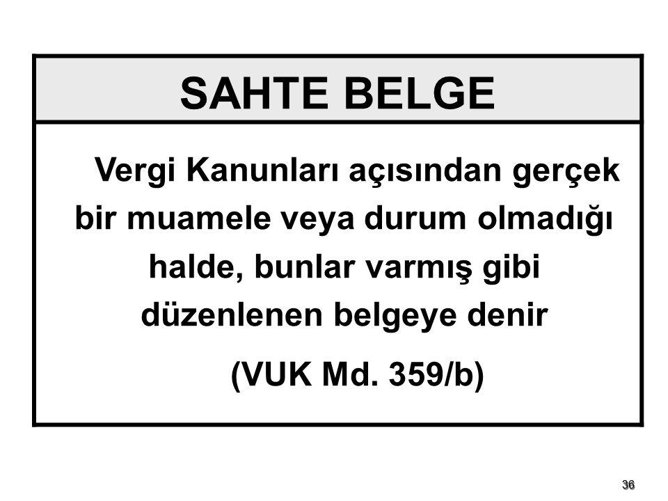 3636 SAHTE BELGE Vergi Kanunları açısından gerçek bir muamele veya durum olmadığı halde, bunlar varmış gibi düzenlenen belgeye denir (VUK Md. 359/b)
