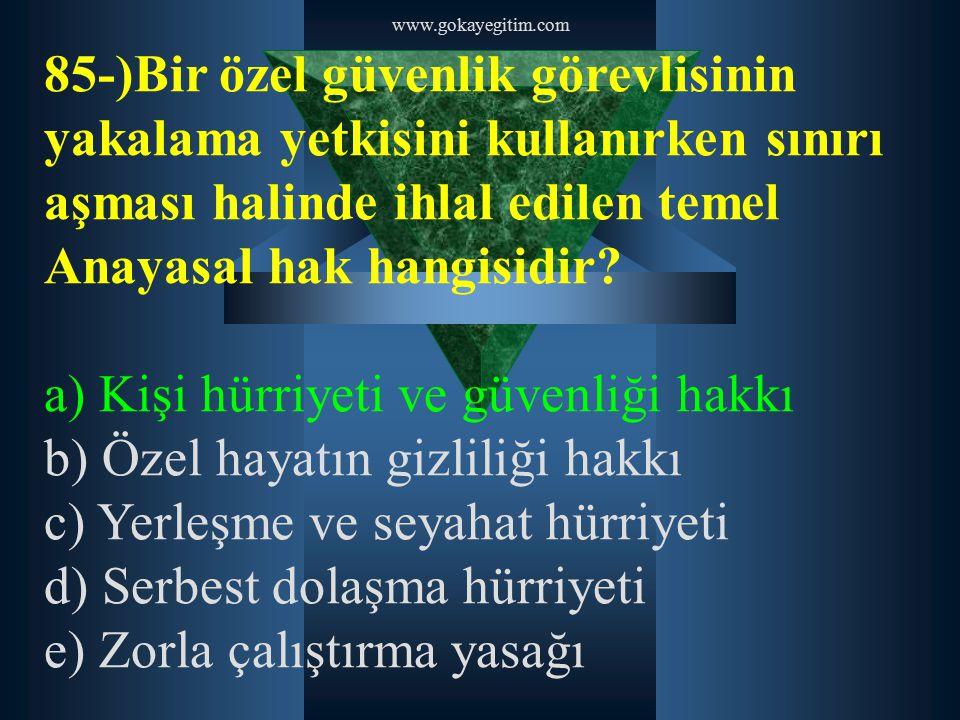 www.gokayegitim.com 85-)Bir özel güvenlik görevlisinin yakalama yetkisini kullanırken sınırı aşması halinde ihlal edilen temel Anayasal hak hangisidir