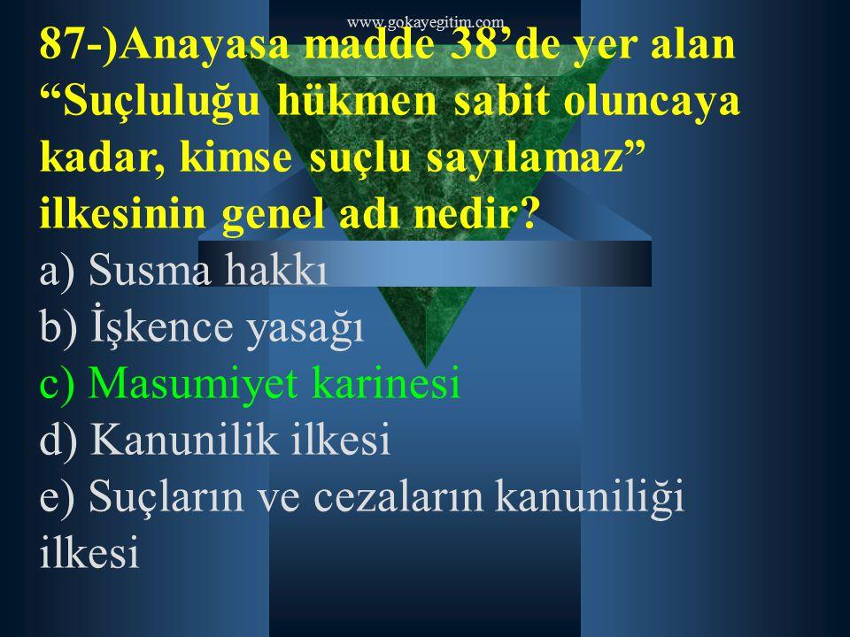 """www.gokayegitim.com 87-)Anayasa madde 38'de yer alan """"Suçluluğu hükmen sabit oluncaya kadar, kimse suçlu sayılamaz"""" ilkesinin genel adı nedir? a) Susm"""