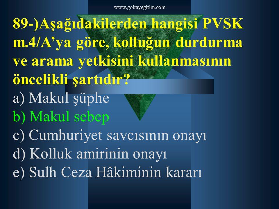 www.gokayegitim.com 89-)Aşağıdakilerden hangisi PVSK m.4/A'ya göre, kolluğun durdurma ve arama yetkisini kullanmasının öncelikli şartıdır? a) Makul şü