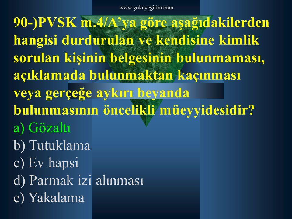 www.gokayegitim.com 90-)PVSK m.4/A'ya göre aşağıdakilerden hangisi durdurulan ve kendisine kimlik sorulan kişinin belgesinin bulunmaması, açıklamada b