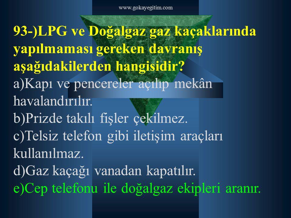 www.gokayegitim.com 93-)LPG ve Doğalgaz gaz kaçaklarında yapılmaması gereken davranış aşağıdakilerden hangisidir? a)Kapı ve pencereler açılıp mekân ha