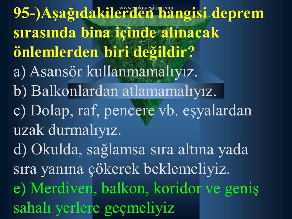 www.gokayegitim.com 95-)Aşağıdakilerden hangisi deprem sırasında bina içinde alınacak önlemlerden biri değildir? a) Asansör kullanmamalıyız. b) Balkon