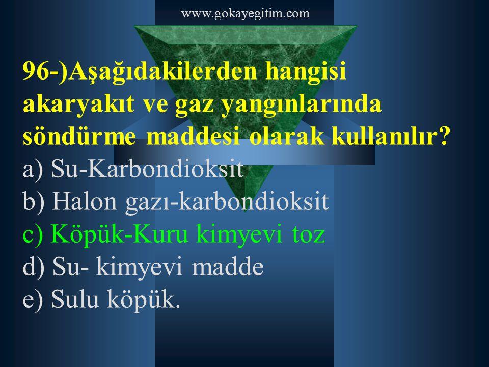 www.gokayegitim.com 96-)Aşağıdakilerden hangisi akaryakıt ve gaz yangınlarında söndürme maddesi olarak kullanılır? a) Su-Karbondioksit b) Halon gazı-k
