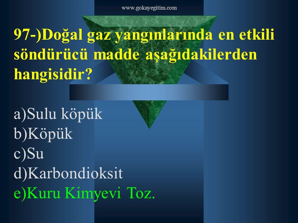 www.gokayegitim.com 97-)Doğal gaz yangınlarında en etkili söndürücü madde aşağıdakilerden hangisidir? a)Sulu köpük b)Köpük c)Su d)Karbondioksit e)Kuru