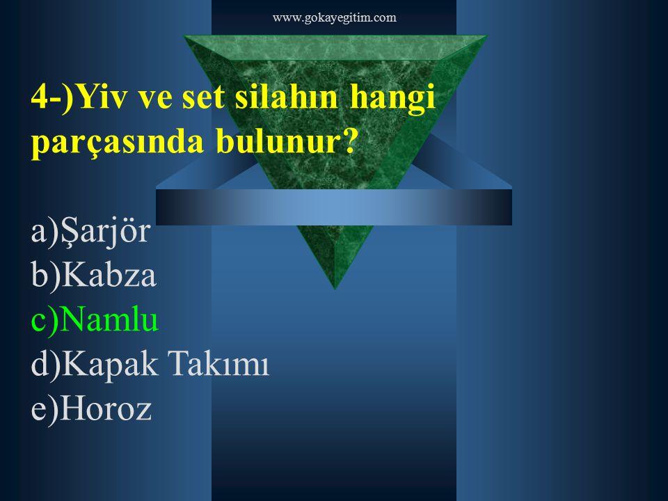 www.gokayegitim.com 4-)Yiv ve set silahın hangi parçasında bulunur? a)Şarjör b)Kabza c)Namlu d)Kapak Takımı e)Horoz