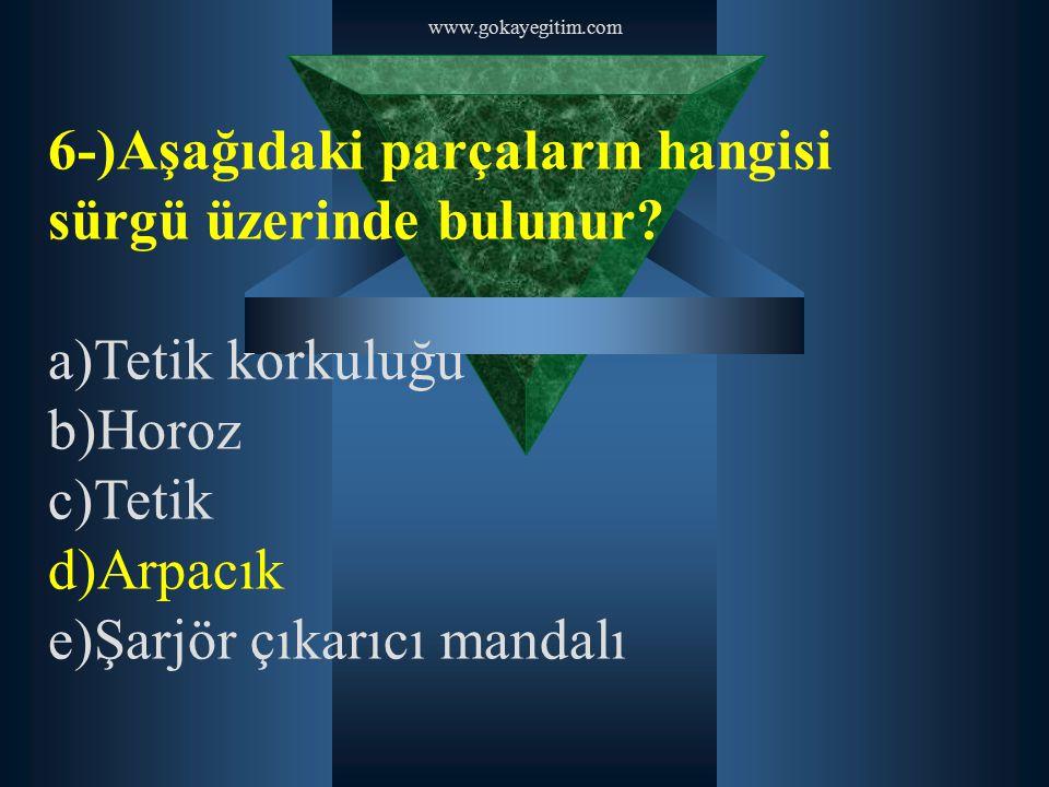 www.gokayegitim.com 6-)Aşağıdaki parçaların hangisi sürgü üzerinde bulunur? a)Tetik korkuluğu b)Horoz c)Tetik d)Arpacık e)Şarjör çıkarıcı mandalı