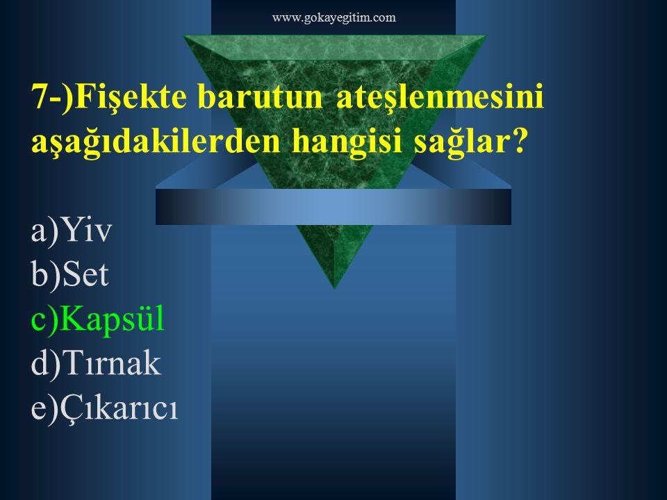 www.gokayegitim.com 7-)Fişekte barutun ateşlenmesini aşağıdakilerden hangisi sağlar? a)Yiv b)Set c)Kapsül d)Tırnak e)Çıkarıcı