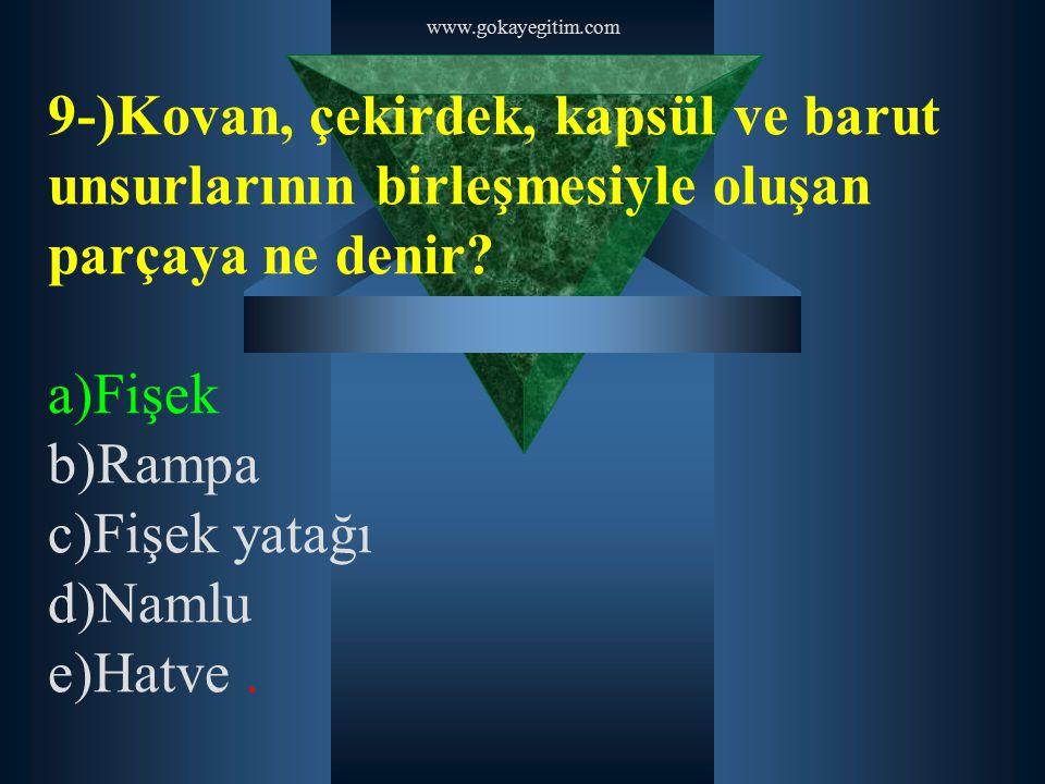 www.gokayegitim.com 9-)Kovan, çekirdek, kapsül ve barut unsurlarının birleşmesiyle oluşan parçaya ne denir? a)Fişek b)Rampa c)Fişek yatağı d)Namlu e)H