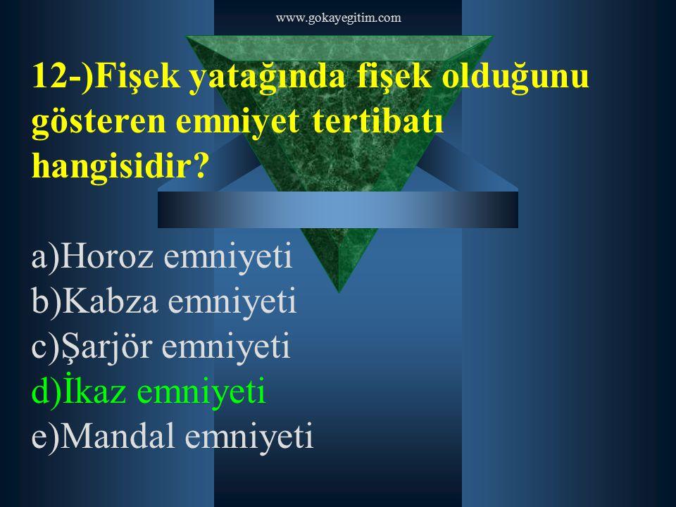 www.gokayegitim.com 12-)Fişek yatağında fişek olduğunu gösteren emniyet tertibatı hangisidir? a)Horoz emniyeti b)Kabza emniyeti c)Şarjör emniyeti d)İk
