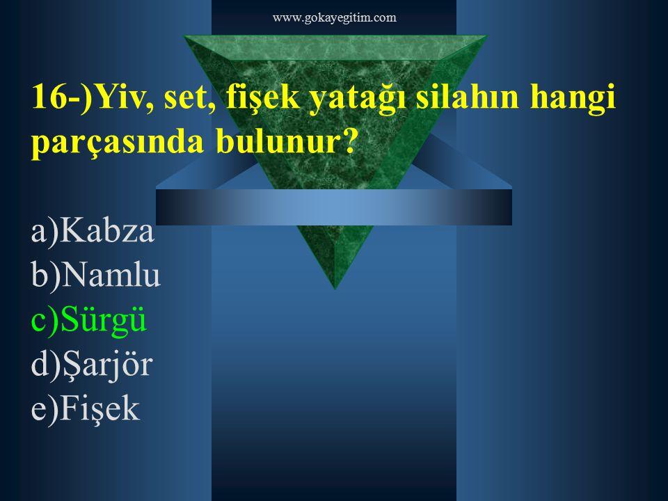 www.gokayegitim.com 16-)Yiv, set, fişek yatağı silahın hangi parçasında bulunur? a)Kabza b)Namlu c)Sürgü d)Şarjör e)Fişek