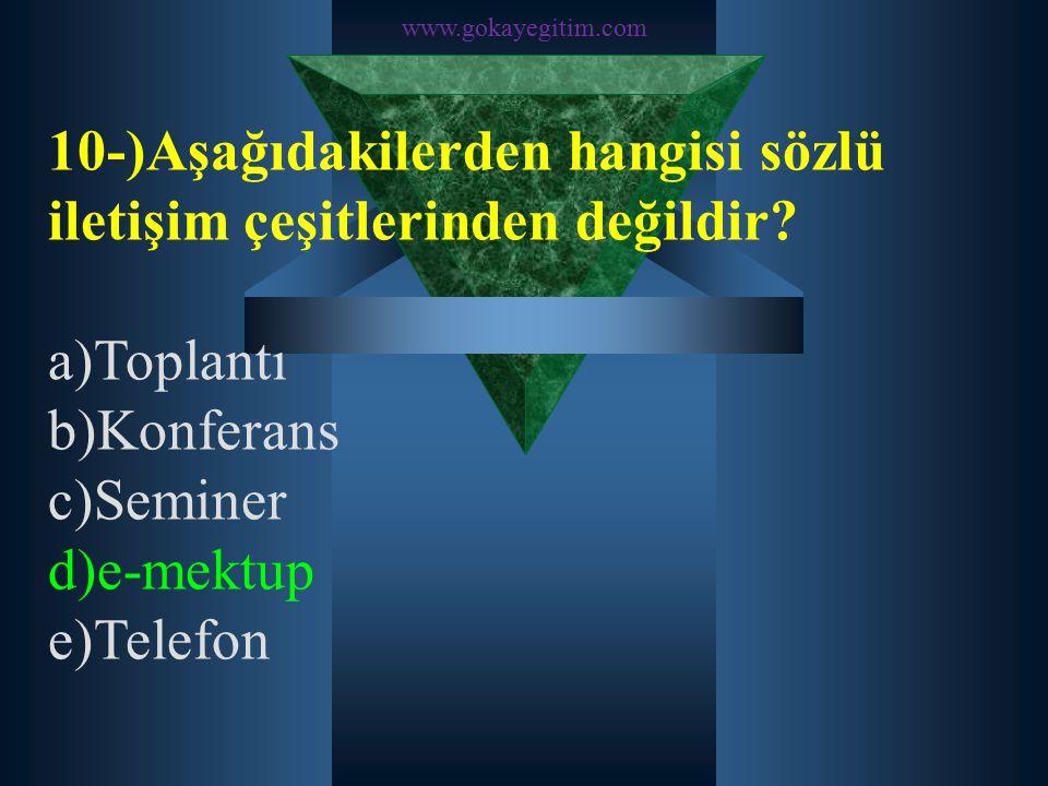 www.gokayegitim.com 10-)Aşağıdakilerden hangisi sözlü iletişim çeşitlerinden değildir? a)Toplantı b)Konferans c)Seminer d)e-mektup e)Telefon