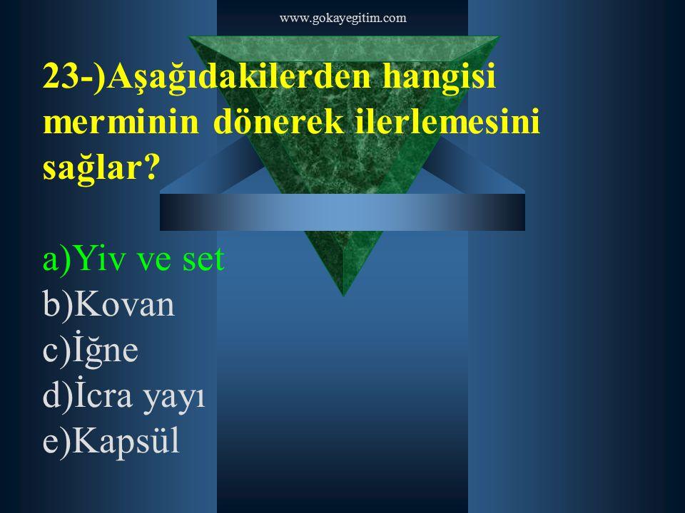 www.gokayegitim.com 23-)Aşağıdakilerden hangisi merminin dönerek ilerlemesini sağlar? a)Yiv ve set b)Kovan c)İğne d)İcra yayı e)Kapsül