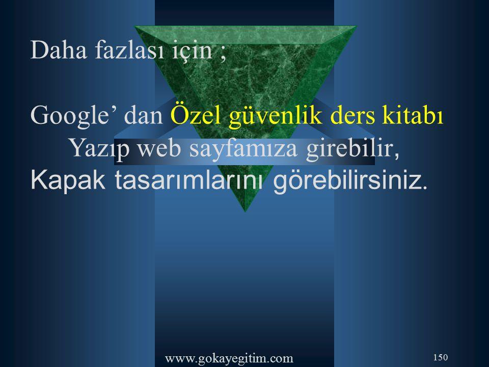 www.gokayegitim.com 150 Daha fazlası için ; Google' dan Özel güvenlik ders kitabı Yazıp web sayfamıza girebilir, Kapak tasarımlarını görebilirsiniz.