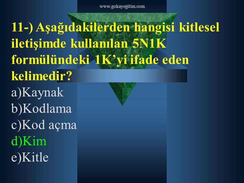 www.gokayegitim.com 11-) Aşağıdakilerden hangisi kitlesel iletişimde kullanılan 5N1K formülündeki 1K'yi ifade eden kelimedir? a)Kaynak b)Kodlama c)Kod