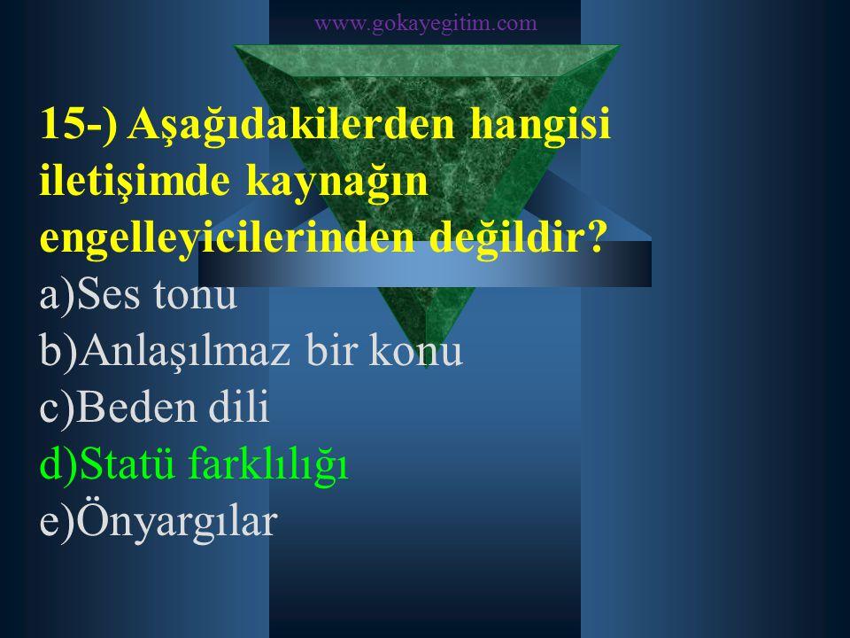 www.gokayegitim.com 15-) Aşağıdakilerden hangisi iletişimde kaynağın engelleyicilerinden değildir? a)Ses tonu b)Anlaşılmaz bir konu c)Beden dili d)Sta