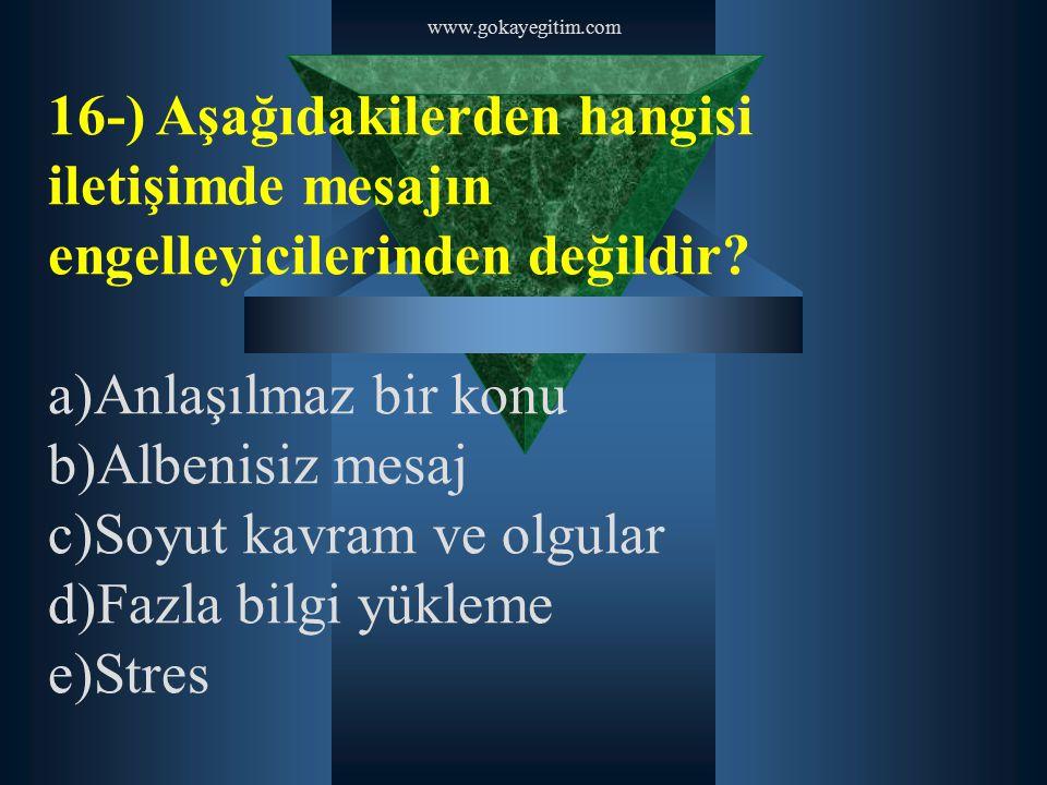 www.gokayegitim.com 16-) Aşağıdakilerden hangisi iletişimde mesajın engelleyicilerinden değildir? a)Anlaşılmaz bir konu b)Albenisiz mesaj c)Soyut kavr